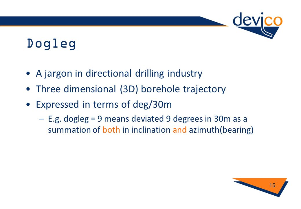 Dogleg A jargon in directional drilling industry Three dimensional (3D) borehole trajectory Expressed in terms of deg/30m –E.g. dogleg = 9 means devia