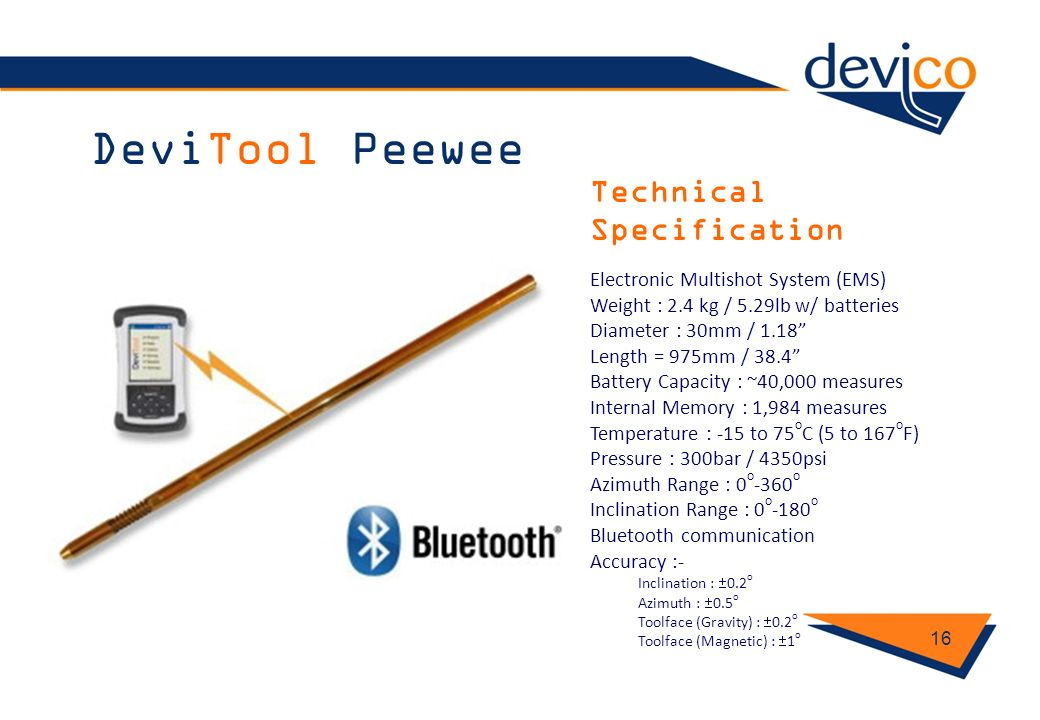 DeviTool Peewee 16 Technical Specification Electronic Multishot System (EMS) Weight : 2.4 kg / 5.29lb w/ batteries Diameter : 30mm / 1.18 Length = 975