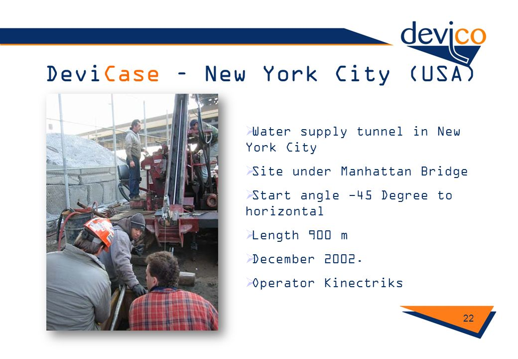 DeviCase – New York City (USA) 22 Water supply tunnel in New York City Site under Manhattan Bridge Start angle -45 Degree to horizontal Length 900 m D