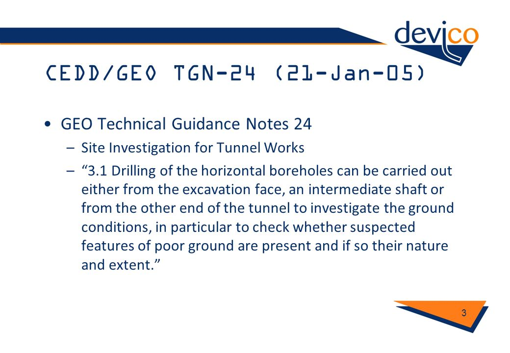 CEDD/GEO TGN-24 (21-Jan-05) GEO Technical Guidance Notes 24 –Site Investigation for Tunnel Works –3.1 Drilling of the horizontal boreholes can be carr
