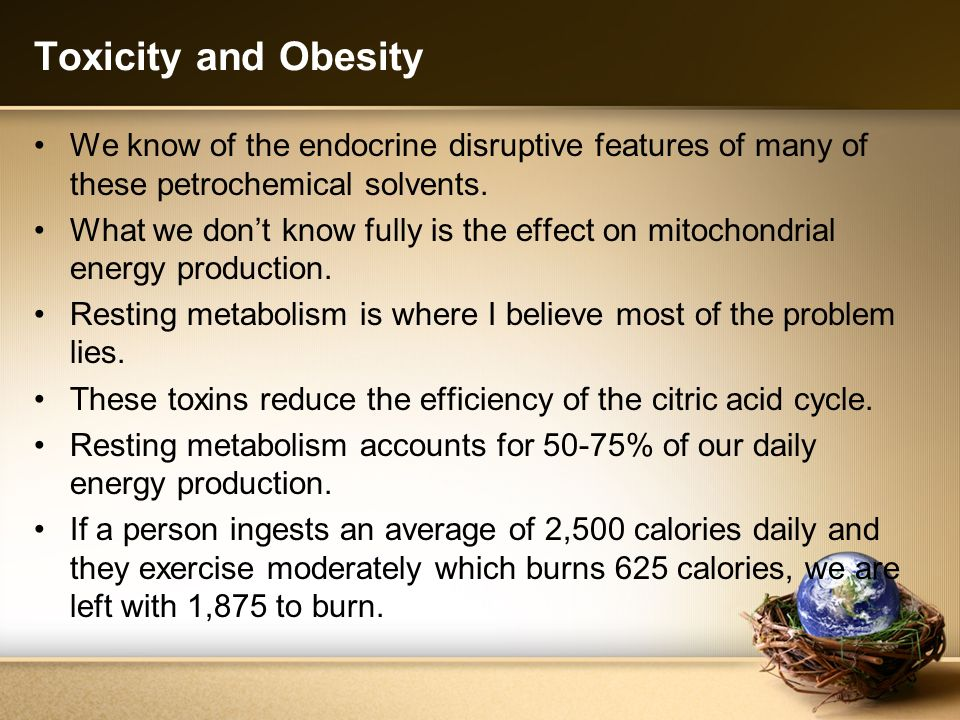 Toxicity and Obesity We know of the endocrine disruptive features of many of these petrochemical solvents. What we dont know fully is the effect on mi