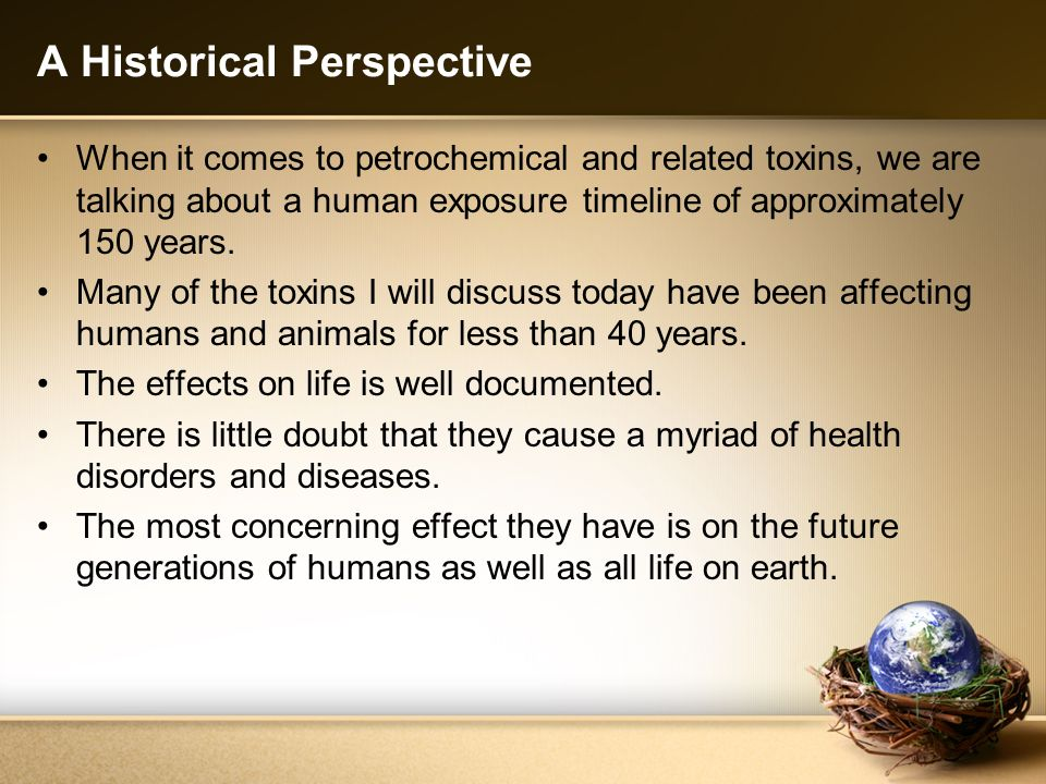 A Historical Perspective When it comes to petrochemical and related toxins, we are talking about a human exposure timeline of approximately 150 years.