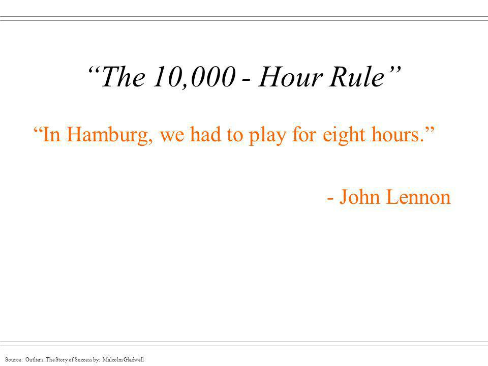 Source: Outliers: The Story of Success by: Malcolm Gladwell The 10,000 - Hour Rule In Hamburg, we had to play for eight hours. - John Lennon