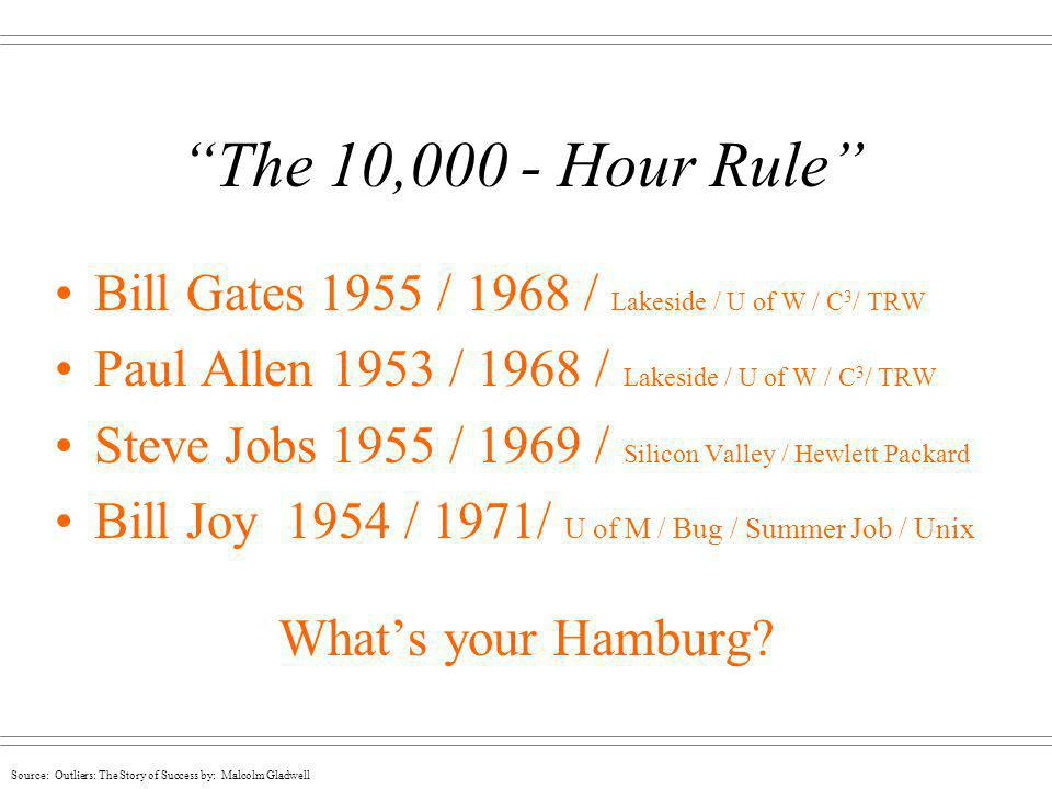 Source: Outliers: The Story of Success by: Malcolm Gladwell The 10,000 - Hour Rule Bill Gates 1955 / 1968 / Lakeside / U of W / C 3 / TRW Paul Allen 1