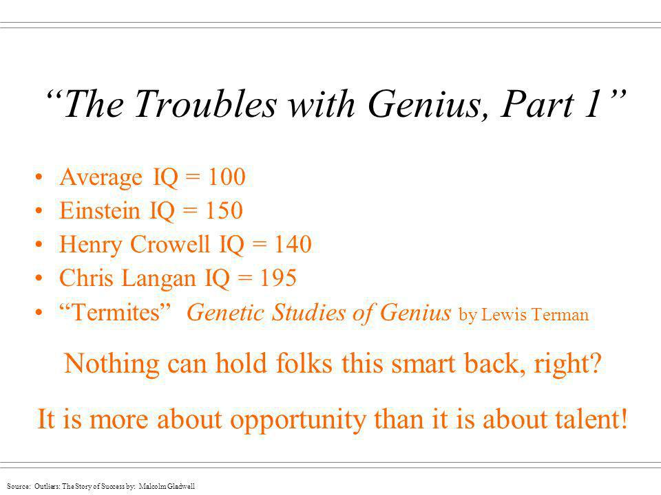 Source: Outliers: The Story of Success by: Malcolm Gladwell The Troubles with Genius, Part 1 A basketball player only has to be tall enough A mature scientist with an adult IQ of 130 is as likely to win a Nobel Prize as one whose IQ is 180.