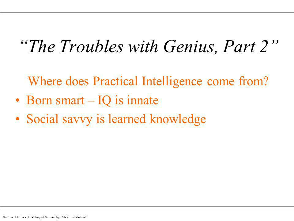 Source: Outliers: The Story of Success by: Malcolm Gladwell The Troubles with Genius, Part 2 Where does Practical Intelligence come from? Born smart –