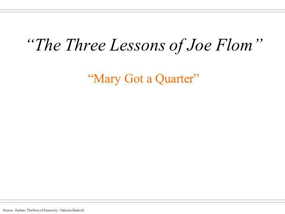 Source: Outliers: The Story of Success by: Malcolm Gladwell The Three Lessons of Joe Flom Mary Got a Quarter