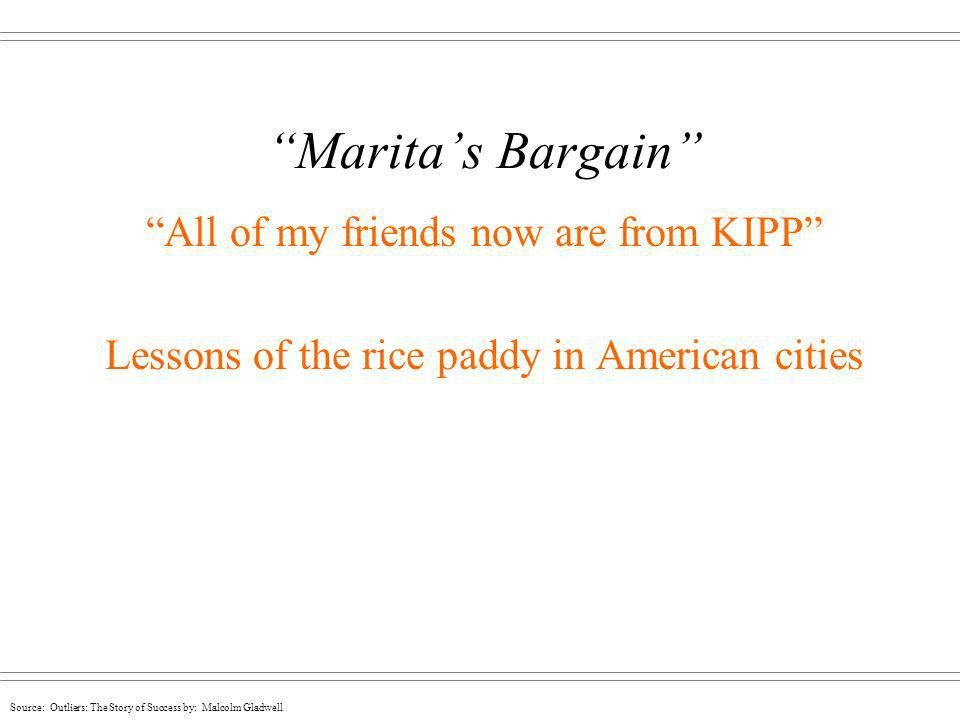 Source: Outliers: The Story of Success by: Malcolm Gladwell Maritas Bargain All of my friends now are from KIPP Lessons of the rice paddy in American