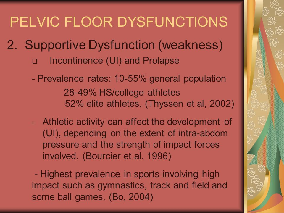 PELVIC FLOOR DYSFUNCTIONS 2.Supportive Dysfunction (weakness) Incontinence (UI) and Prolapse - Prevalence rates: 10-55% general population 28-49% HS/c