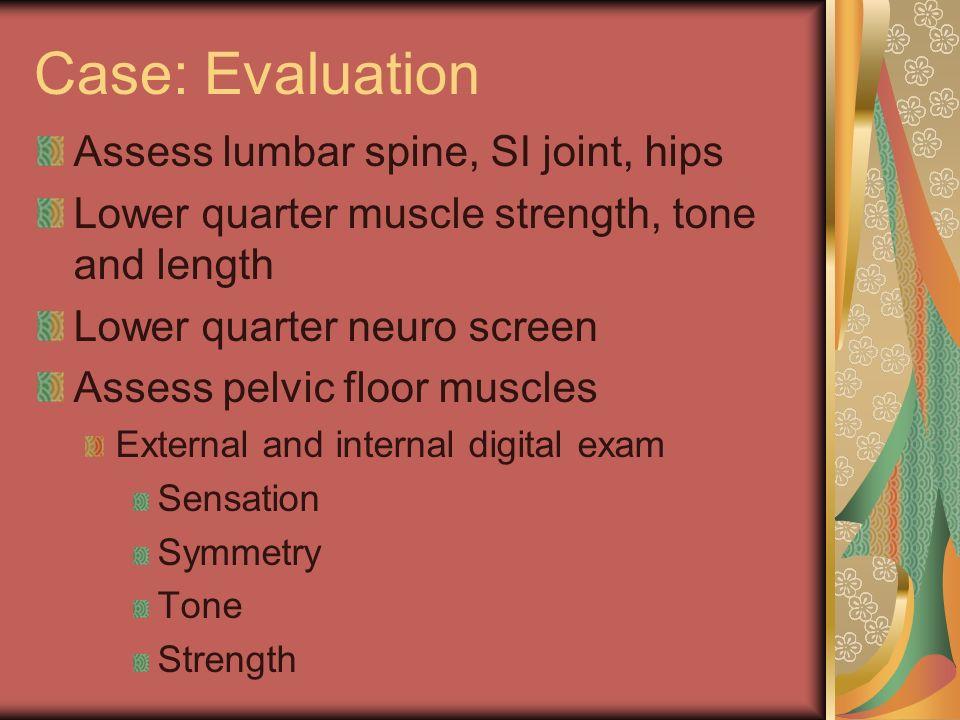 Case: Evaluation Assess lumbar spine, SI joint, hips Lower quarter muscle strength, tone and length Lower quarter neuro screen Assess pelvic floor mus