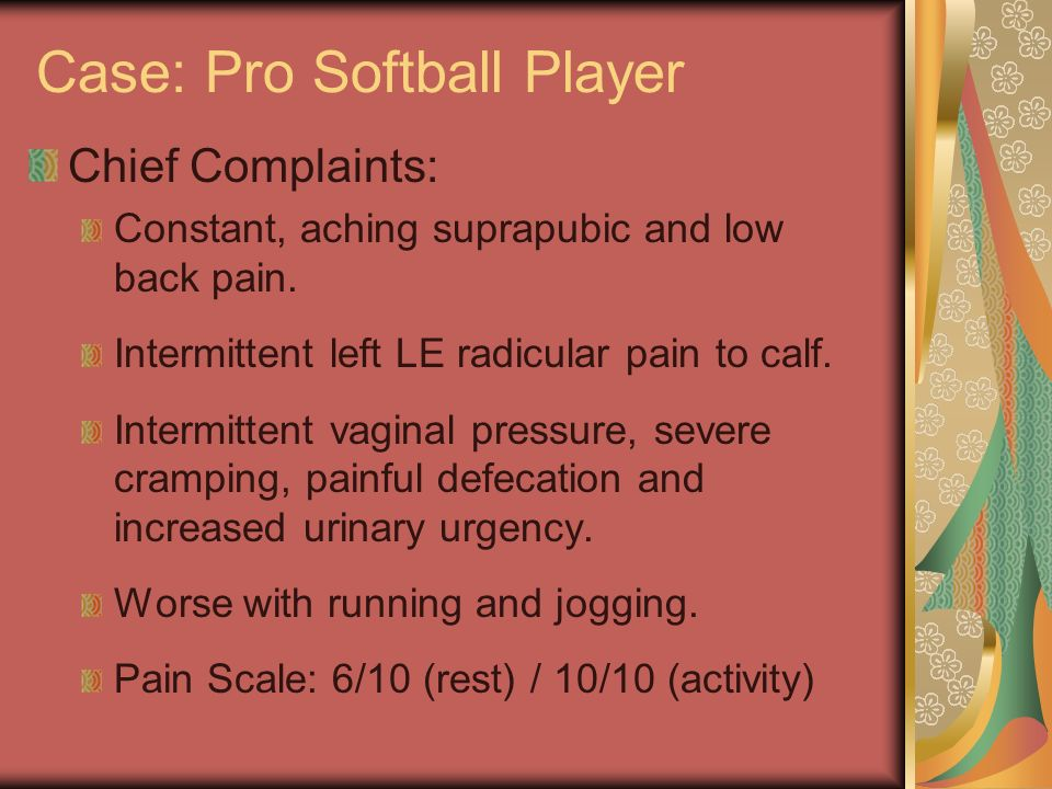 Case: Pro Softball Player Chief Complaints: Constant, aching suprapubic and low back pain. Intermittent left LE radicular pain to calf. Intermittent v