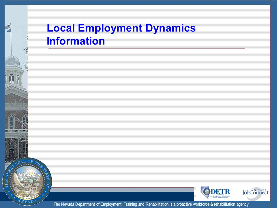 The Nevada Department of Employment, Training and Rehabilitation is a proactive workforce & rehabilitation agency Local Employment Dynamics Informatio