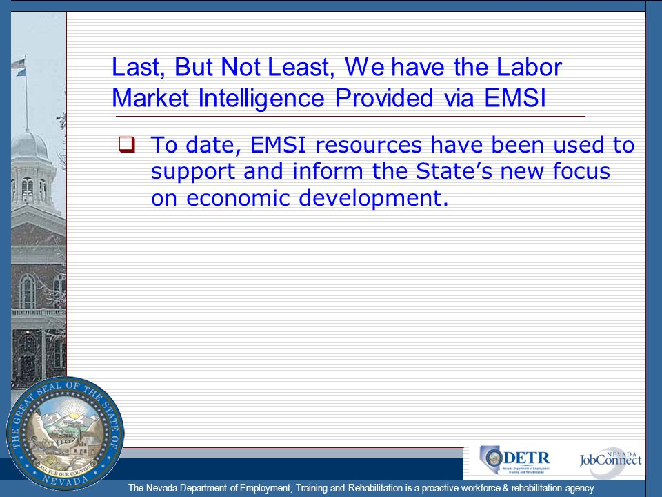 The Nevada Department of Employment, Training and Rehabilitation is a proactive workforce & rehabilitation agency Last, But Not Least, We have the Labor Market Intelligence Provided via EMSI To date, EMSI resources have been used to support and inform the States new focus on economic development.