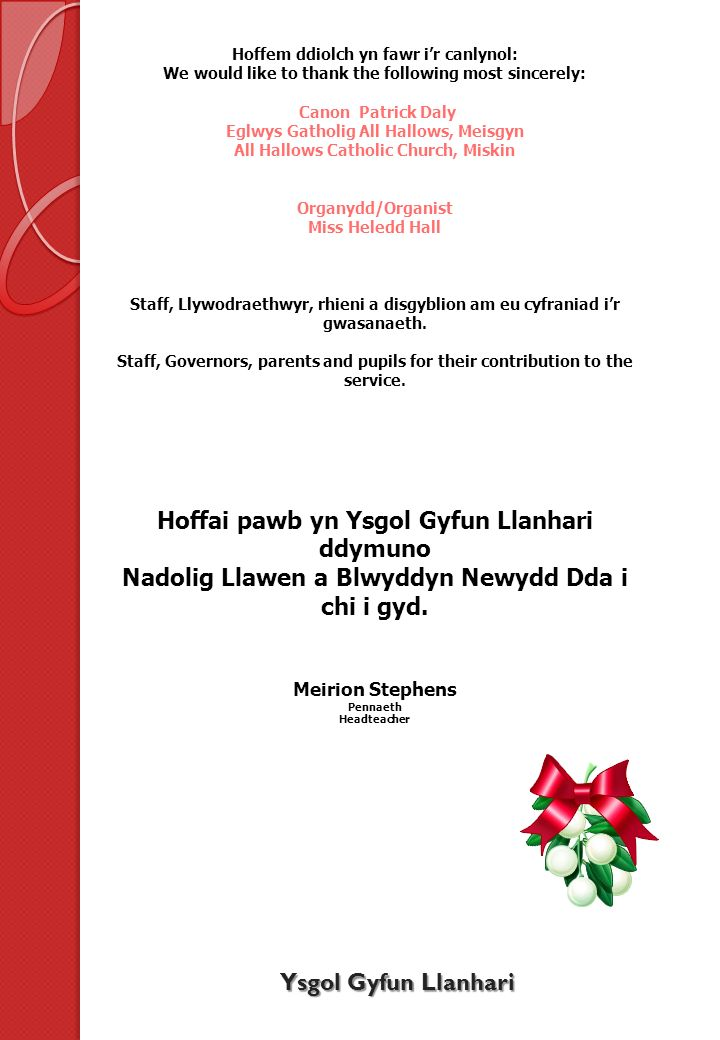 Hoffem ddiolch yn fawr ir canlynol: We would like to thank the following most sincerely: Canon Patrick Daly Eglwys Gatholig All Hallows, Meisgyn All Hallows Catholic Church, Miskin Organydd/Organist Miss Heledd Hall Staff, Llywodraethwyr, rhieni a disgyblion am eu cyfraniad ir gwasanaeth.