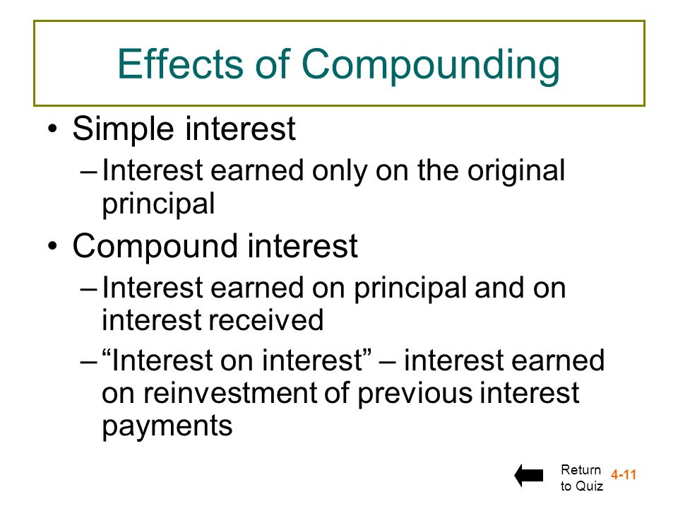4-11 Effects of Compounding Simple interest –Interest earned only on the original principal Compound interest –Interest earned on principal and on int