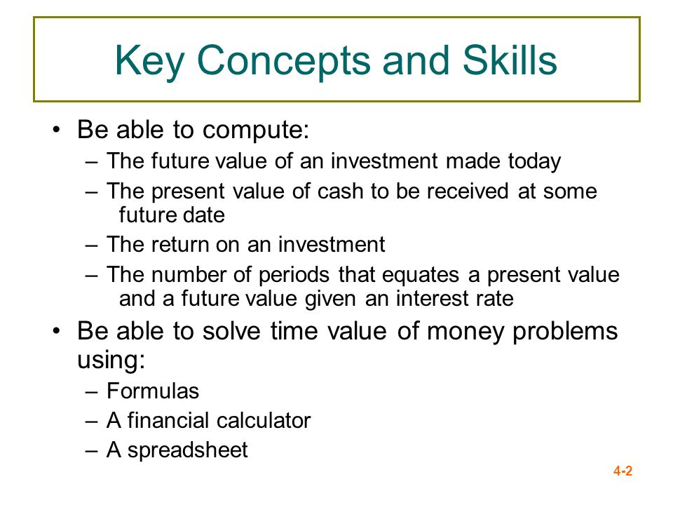 4-2 Key Concepts and Skills Be able to compute: –The future value of an investment made today –The present value of cash to be received at some future