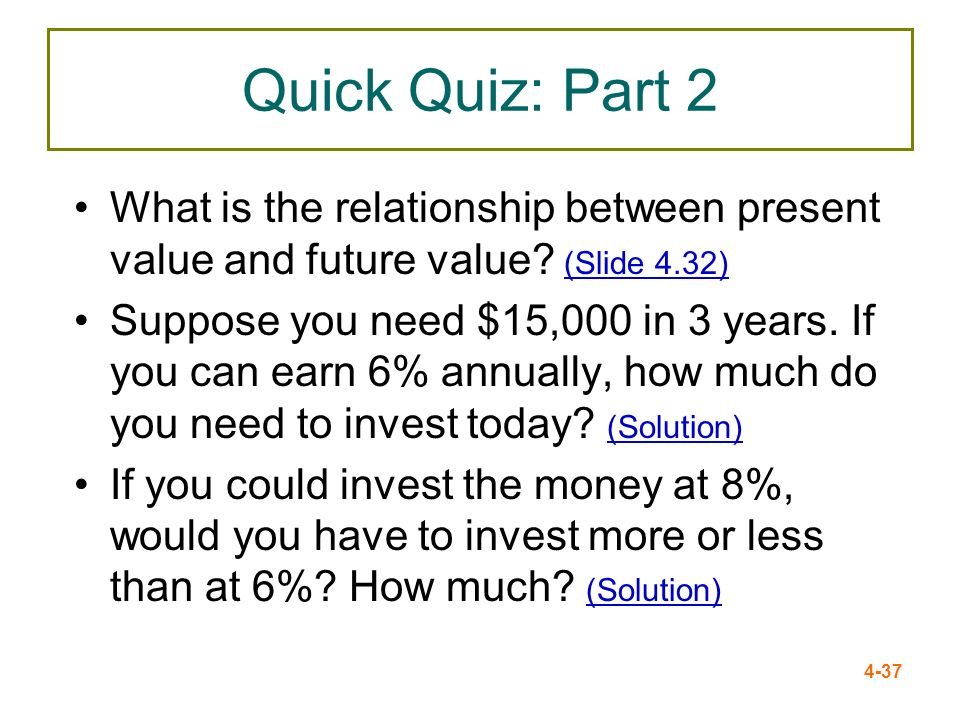 4-37 Quick Quiz: Part 2 What is the relationship between present value and future value? (Slide 4.32) (Slide 4.32) Suppose you need $15,000 in 3 years