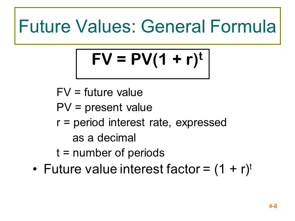 4-8 Future Values: General Formula FV = PV(1 + r) t FV = future value PV = present value r = period interest rate, expressed as a decimal t = number o