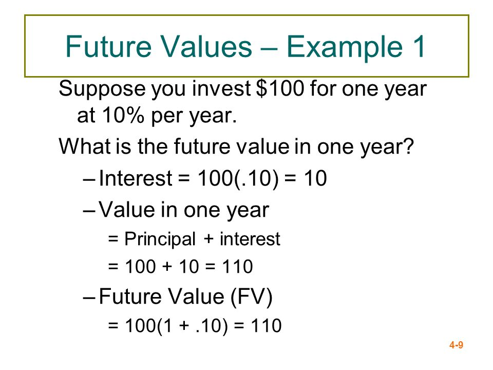 4-9 Future Values – Example 1 Suppose you invest $100 for one year at 10% per year. What is the future value in one year? –Interest = 100(.10) = 10 –V