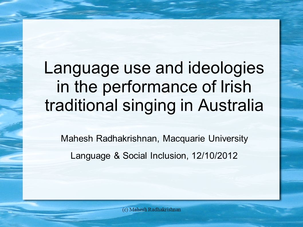 (c) Mahesh Radhakrishnan Language use and ideologies in the performance of Irish traditional singing in Australia Mahesh Radhakrishnan, Macquarie University Language & Social Inclusion, 12/10/2012