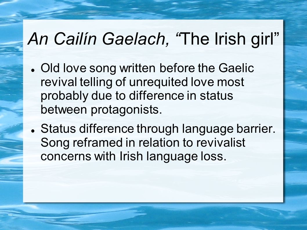 An Cailín Gaelach, The Irish girl Old love song written before the Gaelic revival telling of unrequited love most probably due to difference in status between protagonists.