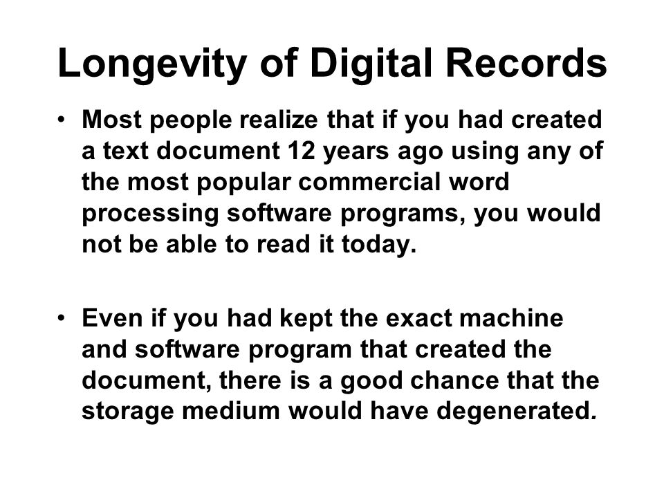 Longevity of Digital Records Most people realize that if you had created a text document 12 years ago using any of the most popular commercial word processing software programs, you would not be able to read it today.
