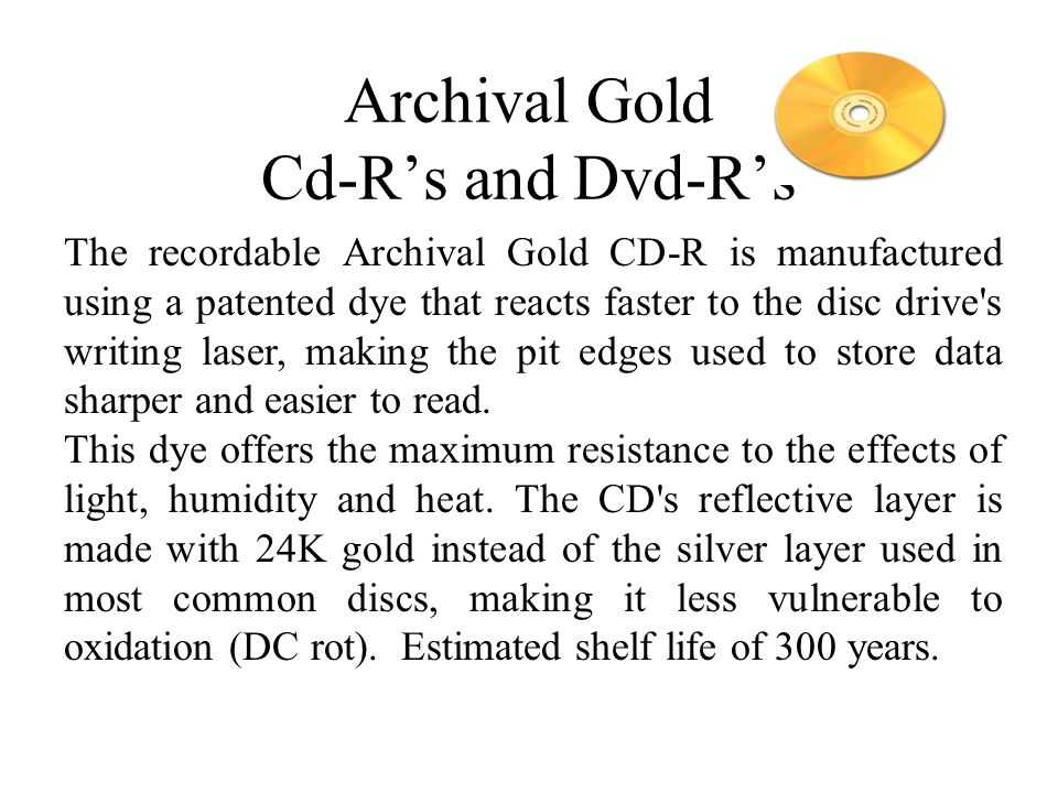 Archival Gold Cd-Rs and Dvd-Rs The recordable Archival Gold CD-R is manufactured using a patented dye that reacts faster to the disc drive s writing laser, making the pit edges used to store data sharper and easier to read.