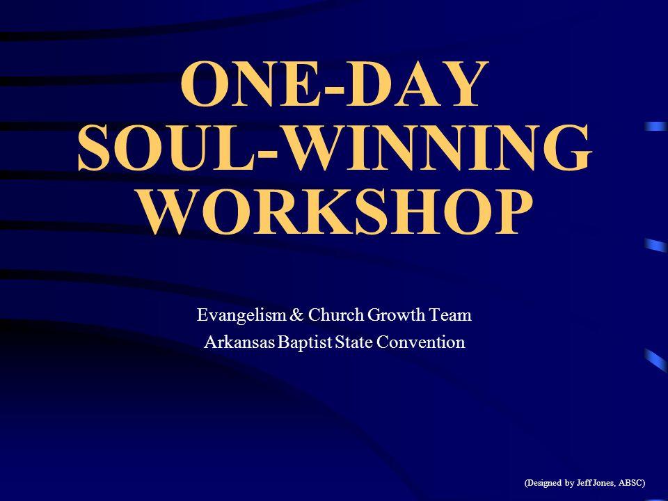 ONE-DAY SOUL-WINNING WORKSHOP Evangelism & Church Growth Team Arkansas Baptist State Convention (Designed by Jeff Jones, ABSC)