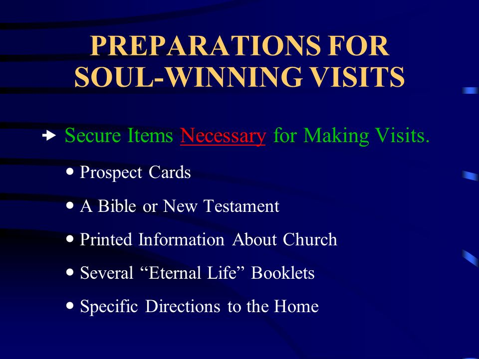 PREPARATIONS FOR SOUL-WINNING VISITS Secure Items Necessary for Making Visits. Prospect Cards A Bible or New Testament Printed Information About Churc