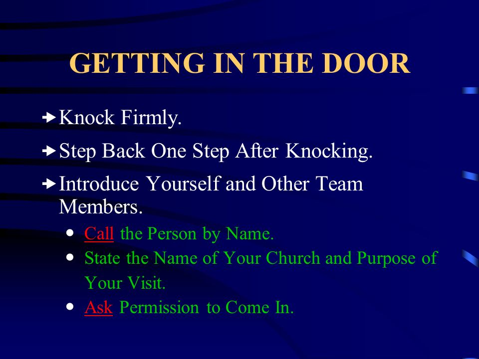 GETTING IN THE DOOR Knock Firmly. Step Back One Step After Knocking. Introduce Yourself and Other Team Members. Call the Person by Name. State the Nam