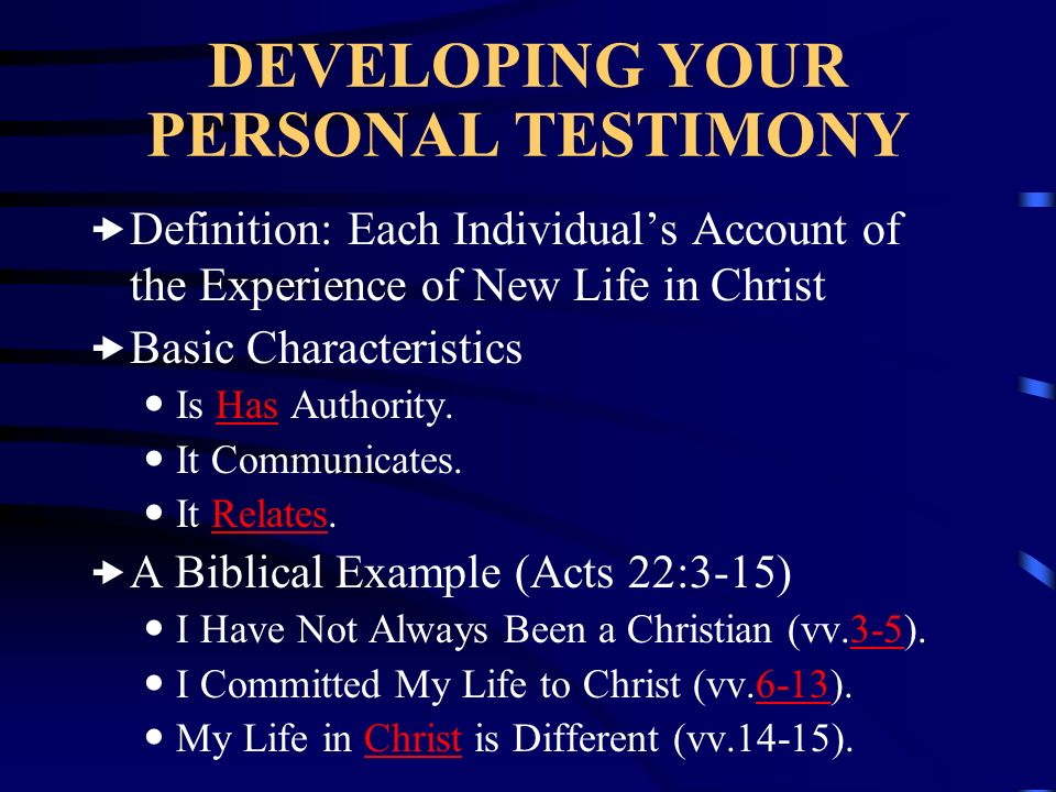 DEVELOPING YOUR PERSONAL TESTIMONY Definition: Each Individuals Account of the Experience of New Life in Christ Basic Characteristics Is Has Authority
