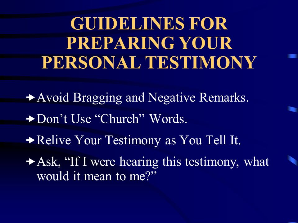 GUIDELINES FOR PREPARING YOUR PERSONAL TESTIMONY Avoid Bragging and Negative Remarks. Dont Use Church Words. Relive Your Testimony as You Tell It. Ask