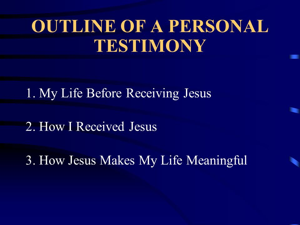 OUTLINE OF A PERSONAL TESTIMONY 1. My Life Before Receiving Jesus 2. How I Received Jesus 3. How Jesus Makes My Life Meaningful
