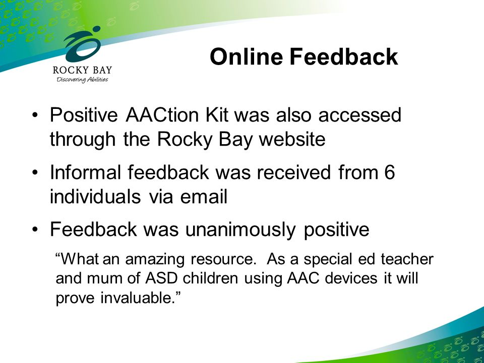 Online Feedback Positive AACtion Kit was also accessed through the Rocky Bay website Informal feedback was received from 6 individuals via email Feedb