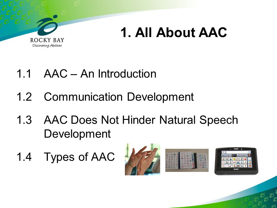 1. All About AAC 1.1AAC – An Introduction 1.2Communication Development 1.3AAC Does Not Hinder Natural Speech Development 1.4Types of AAC