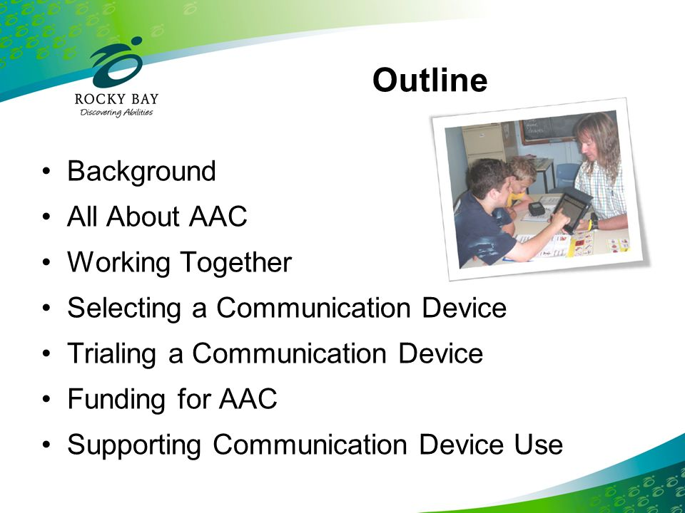 Feedback Forms All respondents agreed or strongly agreed: They now knew more about AAC They now knew more about communication devices Their understanding of strategies to increase communication device success had improved Using the Kit would improve their work with children who use AAC They would recommend the Kit to others