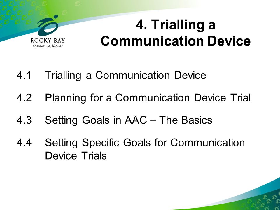 4. Trialling a Communication Device 4.1Trialling a Communication Device 4.2Planning for a Communication Device Trial 4.3Setting Goals in AAC – The Bas
