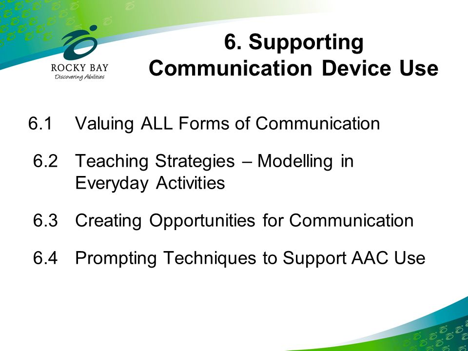 6. Supporting Communication Device Use 6.1Valuing ALL Forms of Communication 6.2Teaching Strategies – Modelling in Everyday Activities 6.3Creating Opp