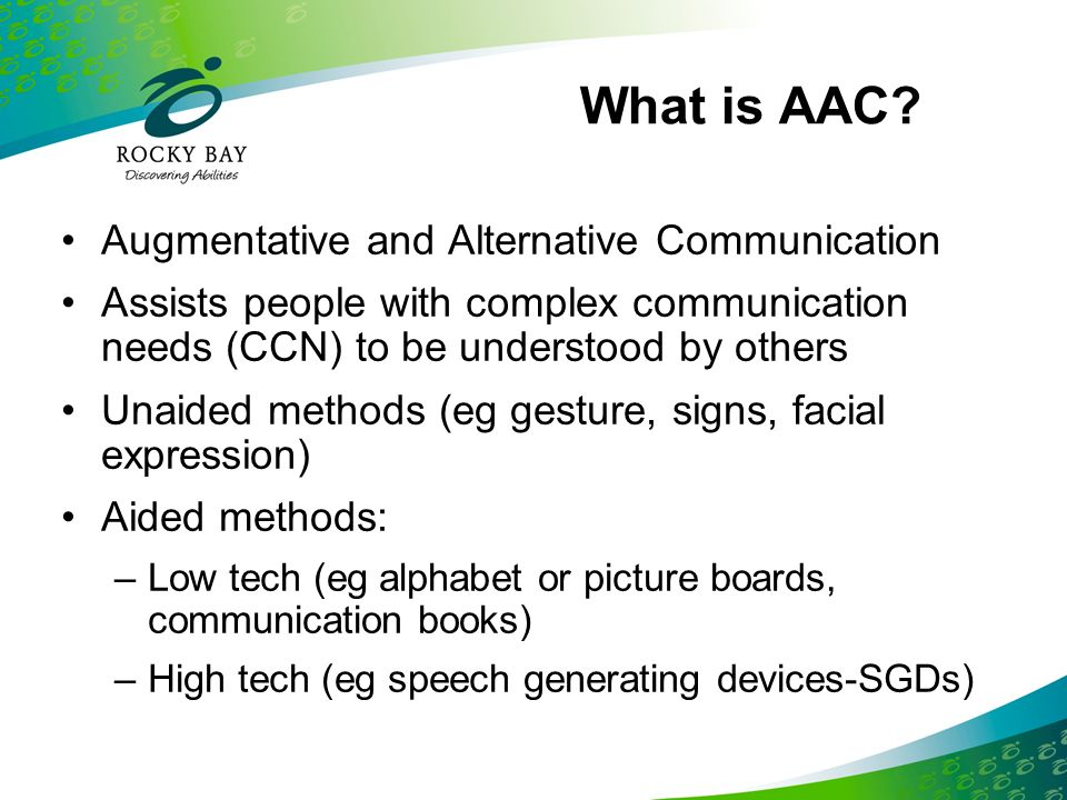 What is AAC? Augmentative and Alternative Communication Assists people with complex communication needs (CCN) to be understood by others Unaided metho