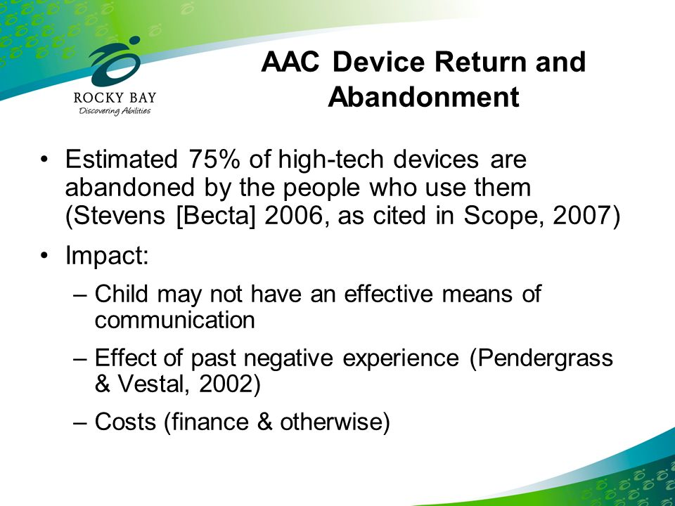 Commonly Reported Supports and Barriers SupportsBarriers Ease of AAC device use Technological barriers, eg Break down Resultant frustration Effective teaming and services Ineffective teaming Family involvement Belief user understood without device Inadequate training Sources: Ford, 2000 as cited in Scope, 2007; McNaughton et al, 2008; Allaire et al, 1991; Bailey et al, 2006; Johnson et al, 2006; Lund and Light, 2007.