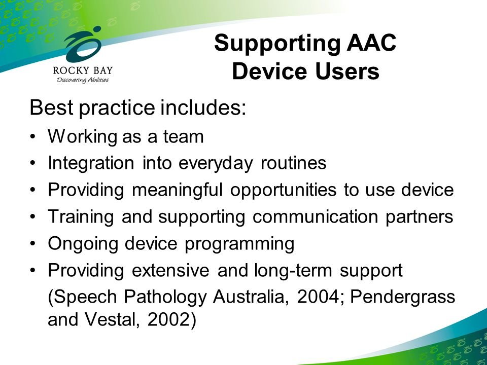 Supporting AAC Device Users Best practice includes: Working as a team Integration into everyday routines Providing meaningful opportunities to use dev