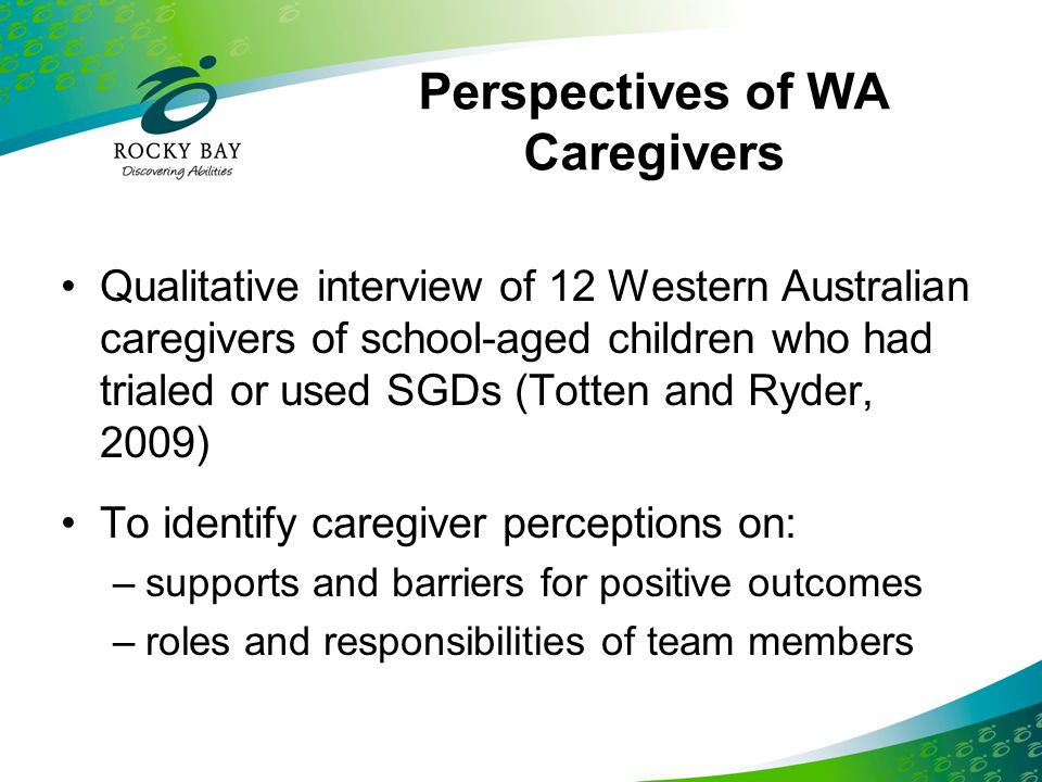 Perspectives of WA Caregivers Qualitative interview of 12 Western Australian caregivers of school-aged children who had trialed or used SGDs (Totten a