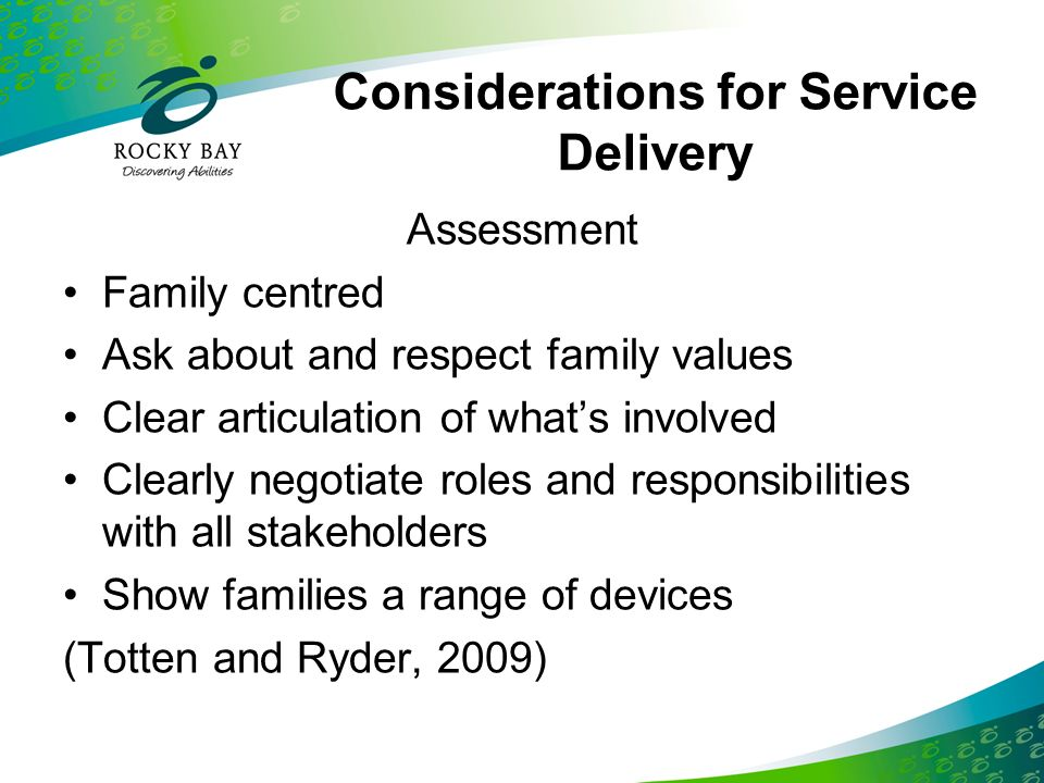 Considerations for Service Delivery Collaboration Sharing information – a responsibility for all stakeholders –Regular meetings –Sharing how child uses SGD in different environments –Working towards common goals (Totten and Ryder, 2009)