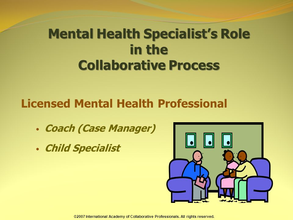 Mental Health Specialists Role in the Collaborative Process Licensed Mental Health Professional Coach (Case Manager) Child Specialist ©2007 International Academy of Collaborative Professionals.