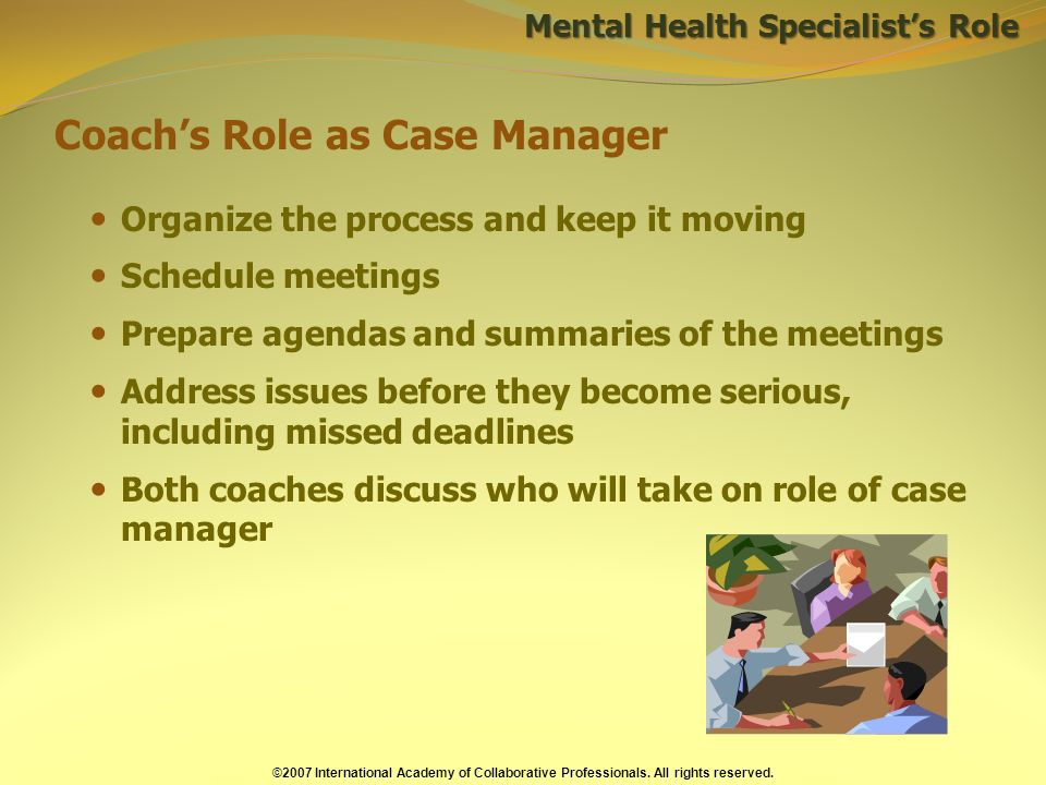 Coachs Role as Case Manager Mental Health Specialists Role Organize the process and keep it moving Schedule meetings Prepare agendas and summaries of the meetings Address issues before they become serious, including missed deadlines Both coaches discuss who will take on role of case manager ©2007 International Academy of Collaborative Professionals.