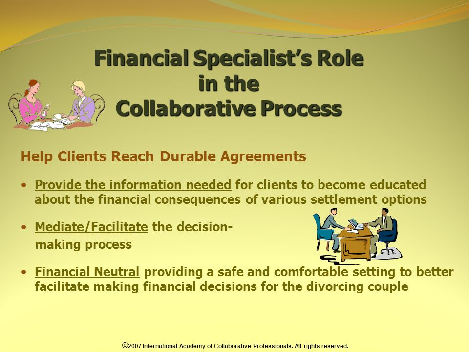 Financial Specialists Role in the Collaborative Process Help Clients Reach Durable Agreements Provide the information needed for clients to become educated about the financial consequences of various settlement options Mediate/Facilitate the decision- making process Financial Neutral providing a safe and comfortable setting to better facilitate making financial decisions for the divorcing couple © 2007 International Academy of Collaborative Professionals.