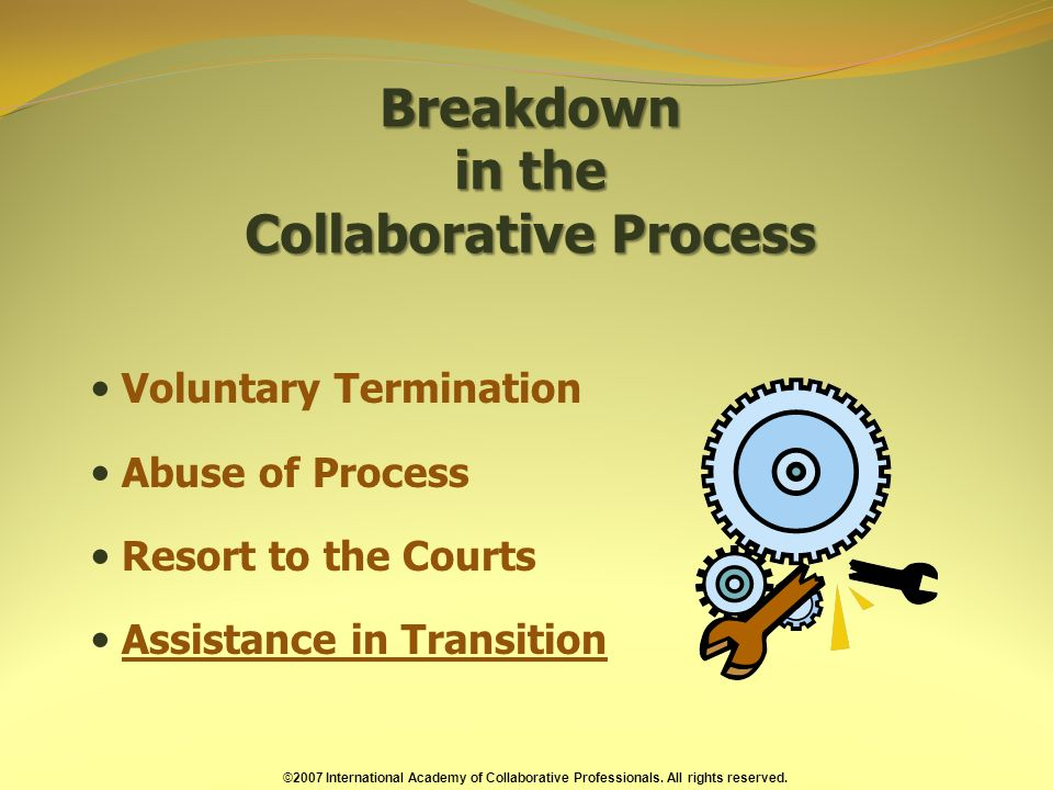 Breakdown in the Collaborative Process Voluntary Termination Abuse of Process Resort to the Courts Assistance in Transition ©2007 International Academy of Collaborative Professionals.