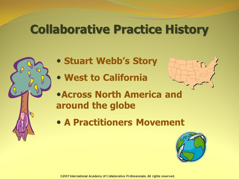 Collaborative Practice History Stuart Webbs Story West to California Across North America and around the globe A Practitioners Movement ©2007 International Academy of Collaborative Professionals.