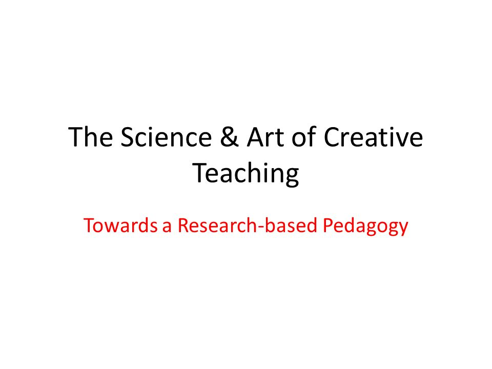 The Science & Art of Creative Teaching Towards a Research-based Pedagogy