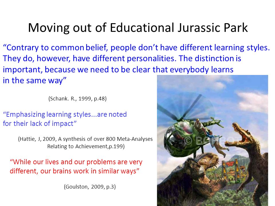 Moving out of Educational Jurassic Park Contrary to common belief, people dont have different learning styles. They do, however, have different person